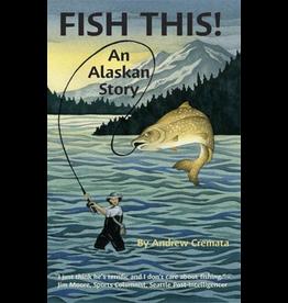 Lynn Canal Publishing Fish This! An Alaskan Story - Cremata, Andrew - Cremata, Andrew