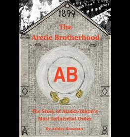 Lynn Canal Publishing The Arctic Brotherhood: The story of Alaska-Yukon's most influential order - Bowman, Ashley