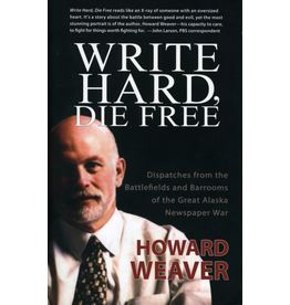 Epicenter Press Write Hard, Die Free: Dispatches from the battlefiedls and barrooms of the Great Alaska Newspaper War - Howard Weave