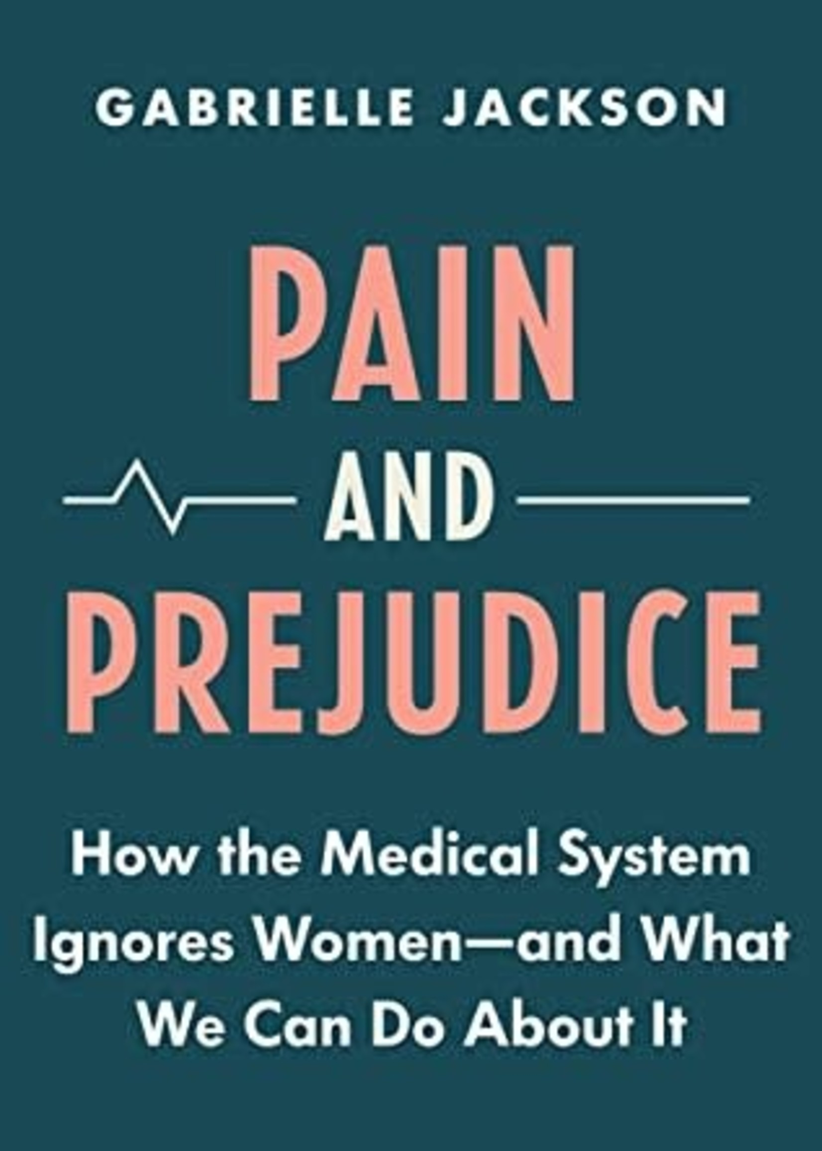 Pain and Prejudice: How the Medical System Ignores Women—And What We Can Do About It by Gabrielle Jackson