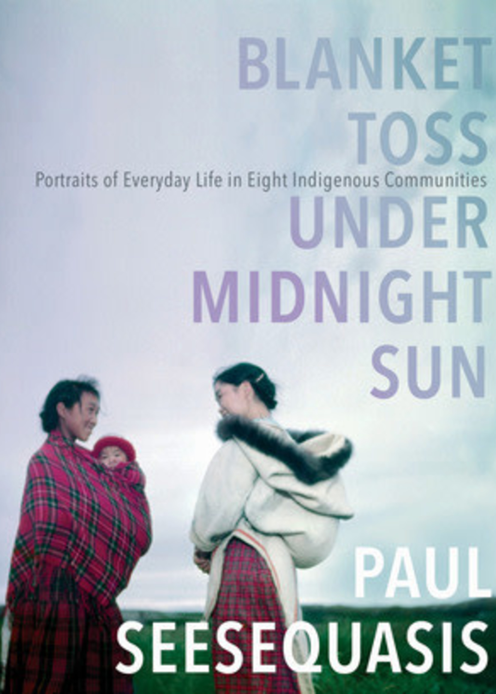 Blanket Toss Under Midnight Sun: Portraits of Everyday Life in Eight Indigenous Communities by Paul Seesequasis