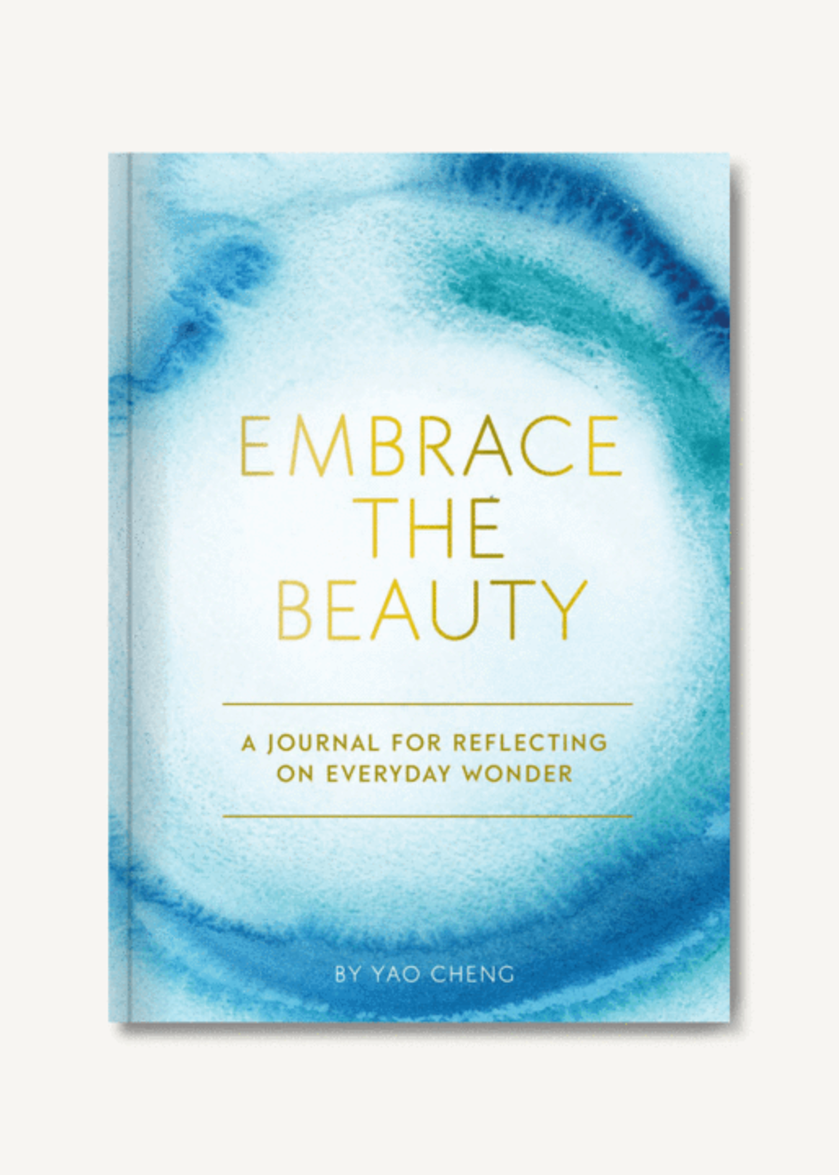 Embrace the Beauty Journal A Journal for Reflecting on Everyday Wonder by Yao Cheng