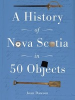 History of Nova Scotia in 50 Objects History of Nova Scotia Through Museum Artifacts by Joan Dawson