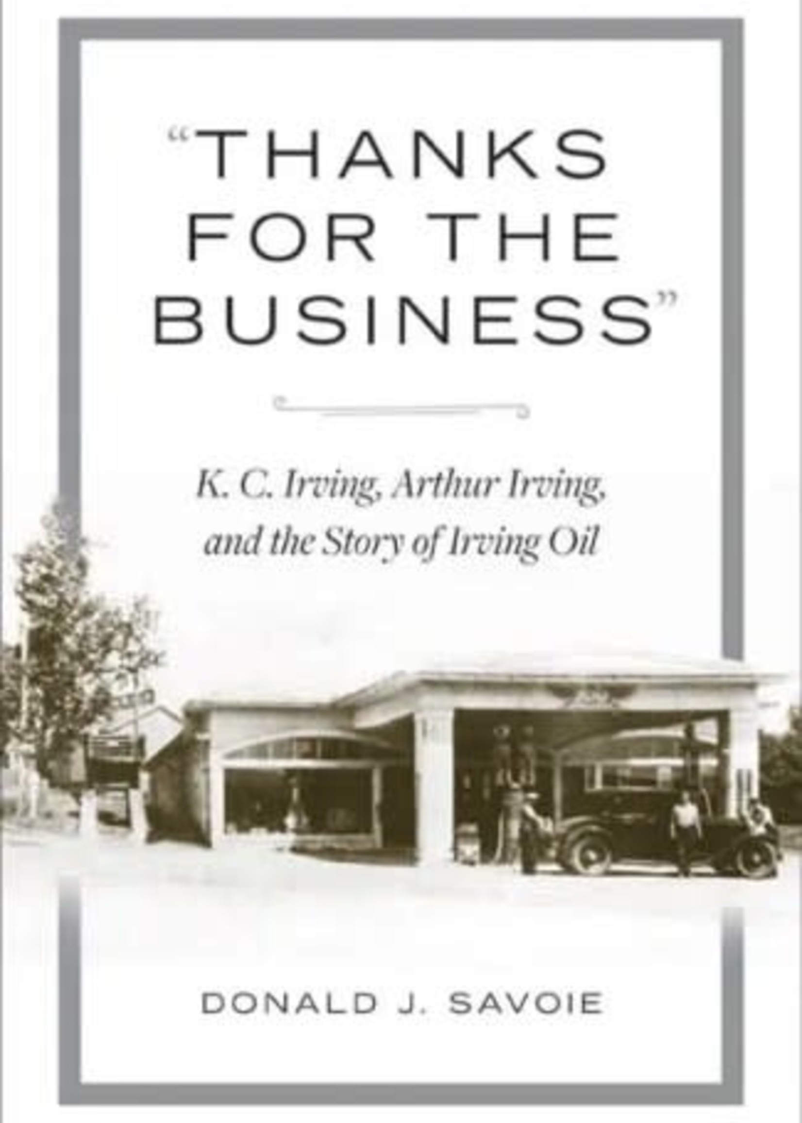 """""""Thanks for the Business"""": K.C. Irving, Arthur Irving, and the Story of Irving Oil by Donald J. Savoie"""