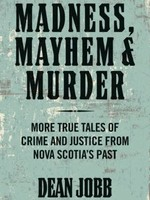 Madness, Mayhem and Murder: More True Tales of Crime and Justice from Nova Scotia's Past by Dean Jobb