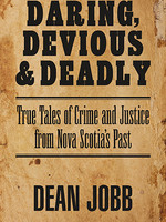 Daring, Devious and Deadly True Tales of Crime and Justice from Nova Scotia's Past by Dean Jobb