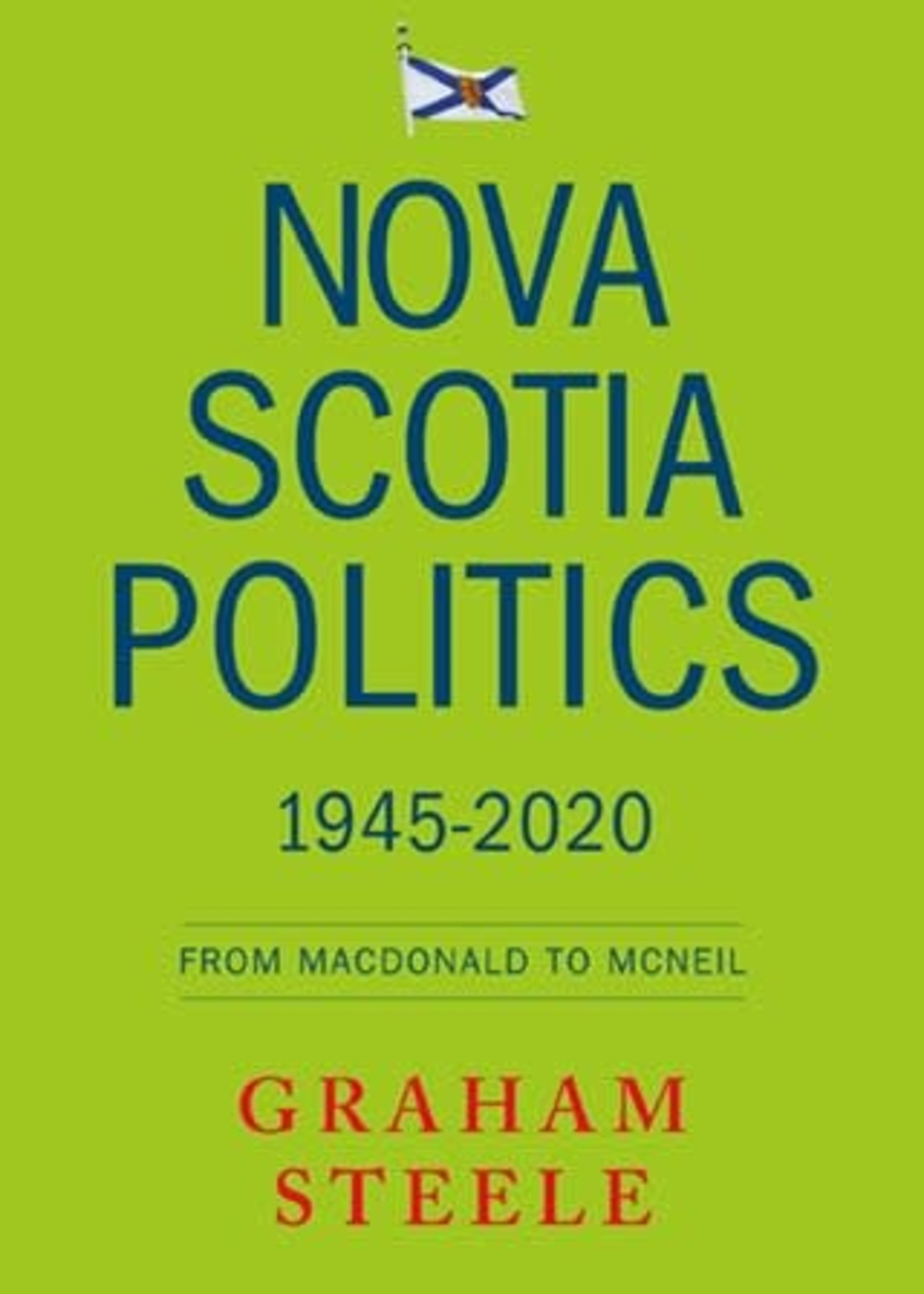 Nova Scotia Politics 1945-2020: From Macdonald to MacNeil by Graham Steele