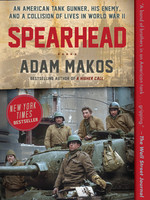 Spearhead: An American Tank Gunner, His Enemy, and a Collision of Lives in World War II by Adam Makos
