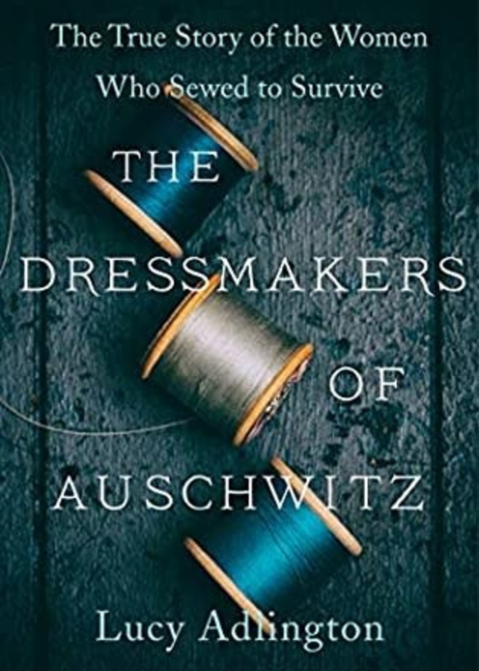 The Dressmakers of Auschwitz: The True Story of the Women Who Sewed to Survive by Lucy Adlington