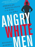 Angry White Men: American Masculinity at the End of an Era by Michael S. Kimmel