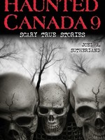 Haunted Canada 9: Scary True Stories by Joel A. Sutherland