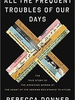 All the Frequent Troubles of Our Days: The True Story of the American Woman at the Heart of the German Resistance to Hitler by Rebecca Donner