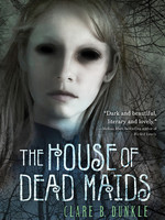 The House of Dead Maids by Clare B. Dunkle, Patrick Arrasmith
