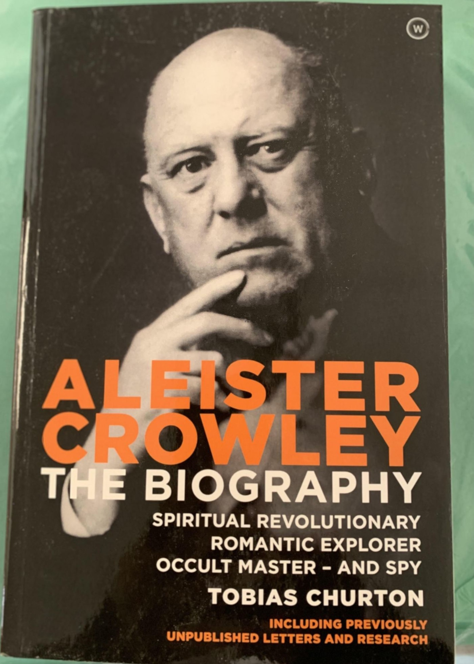 Aleister Crowley THE BIOGRAPHY: SPIRITUAL REVOLUTIONARY, ROMANTIC EXPLORER, OCCULT MASTER AND SPY - By TOBIAS CHURTON