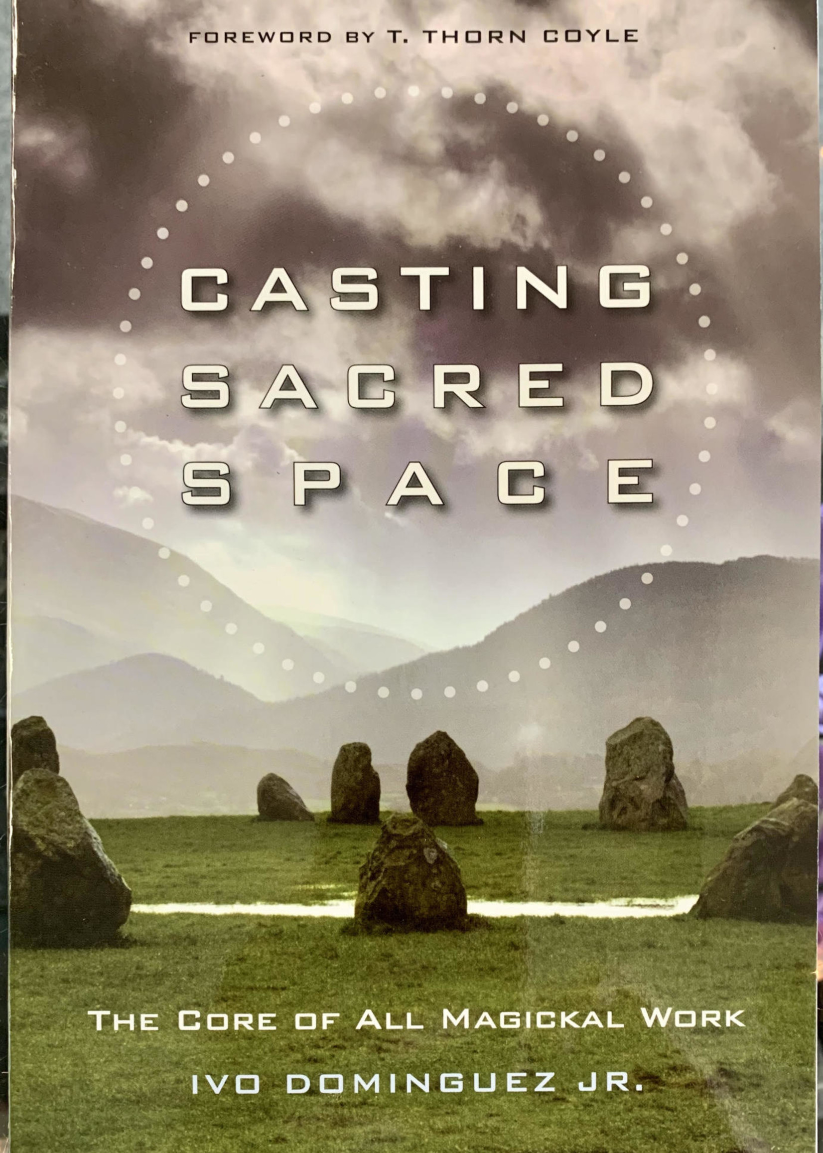 Casting Sacred Space The Core of All Magickal Work - Ivo Dominguez, Jr., Foreword by T. Thorn Coyle