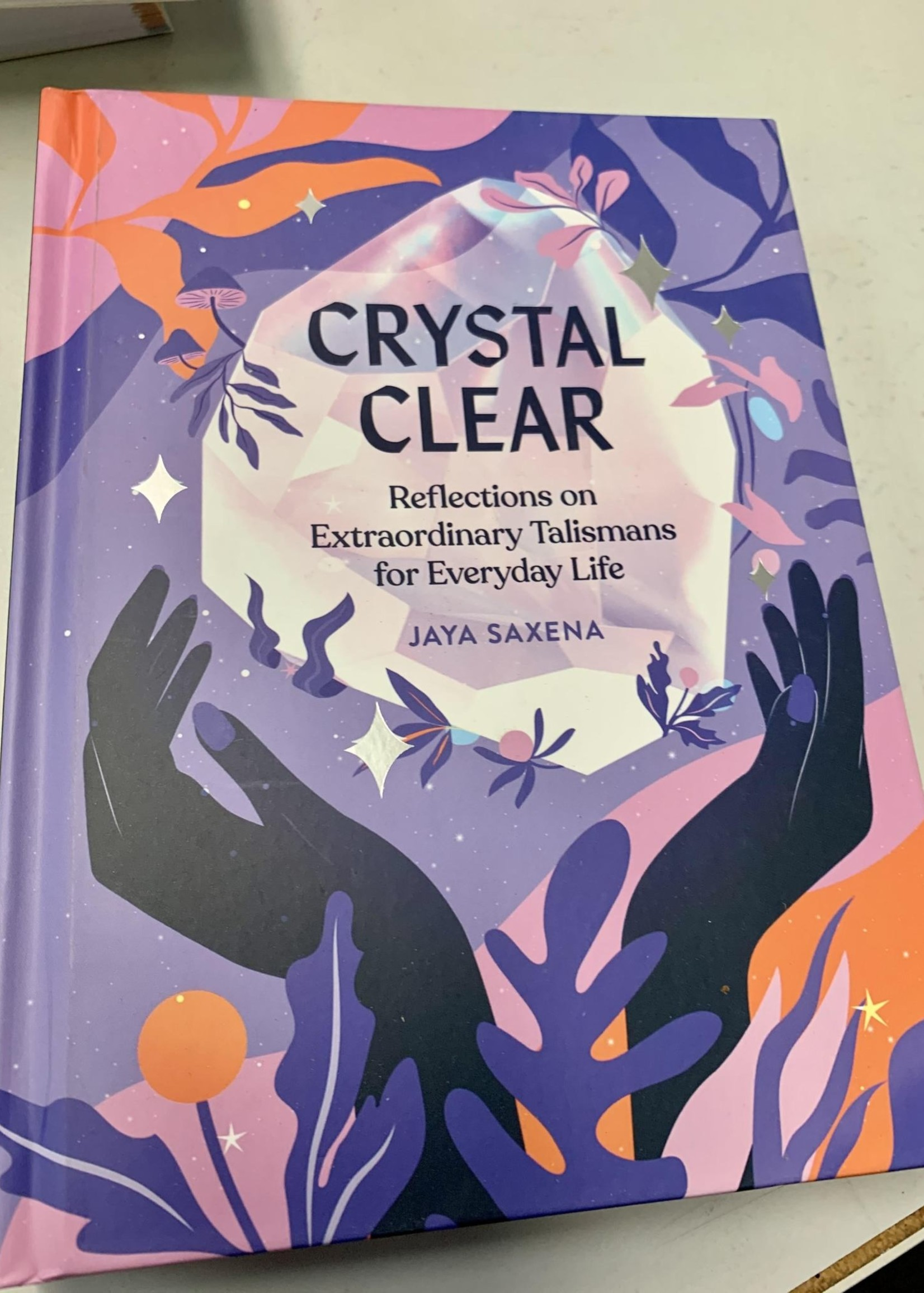 Crystal Clear REFLECTIONS ON EXTRAORDINARY TALISMANS FOR EVERYDAY LIFE - By JAYA SAXENA