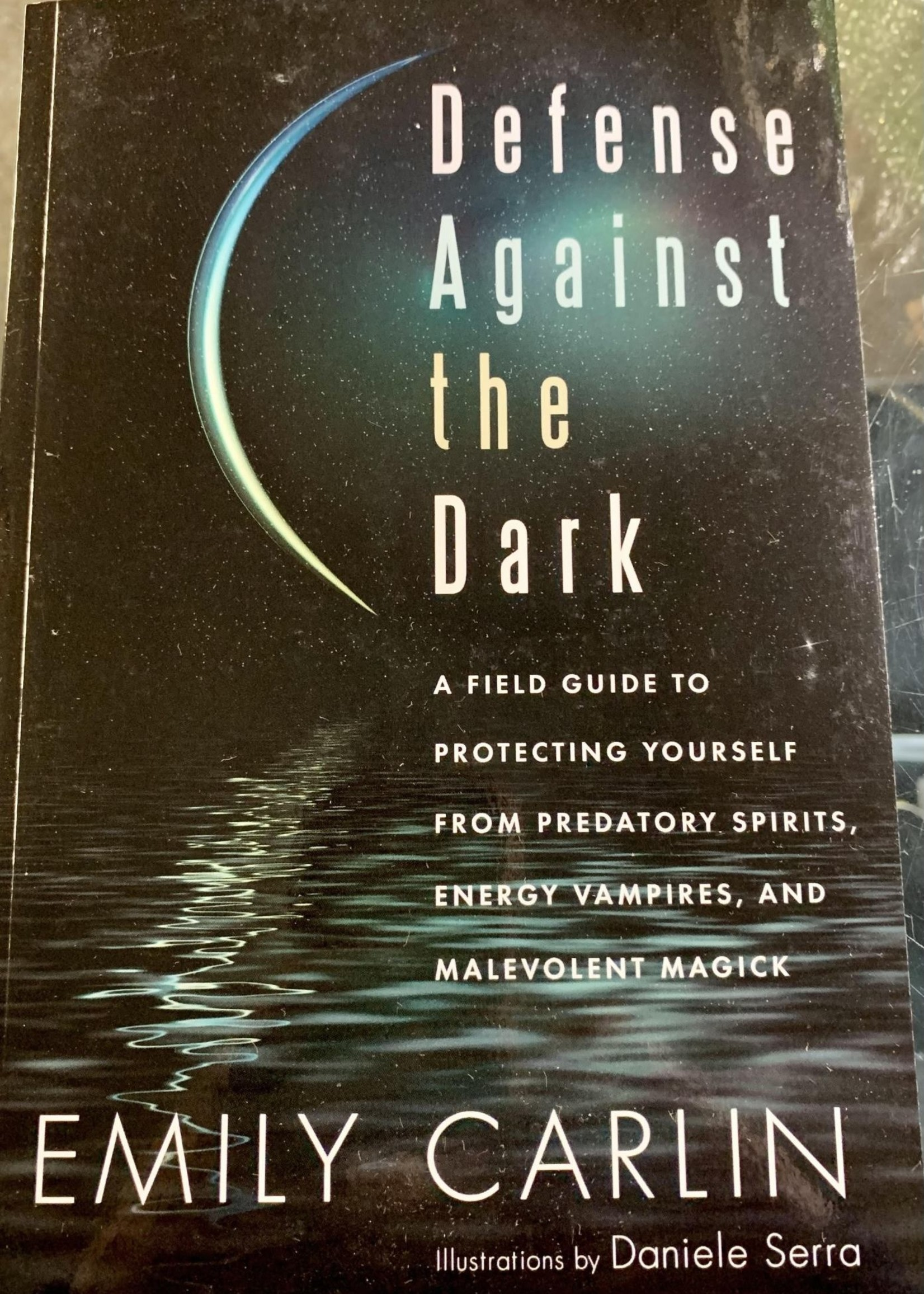 Defense Against the Dark A Field Guide to Protecting Yourself from Predatory Spirits, Energy Vampires and Malevolent Magic - Author Emily Carlin, Illustrator Daniele Serra