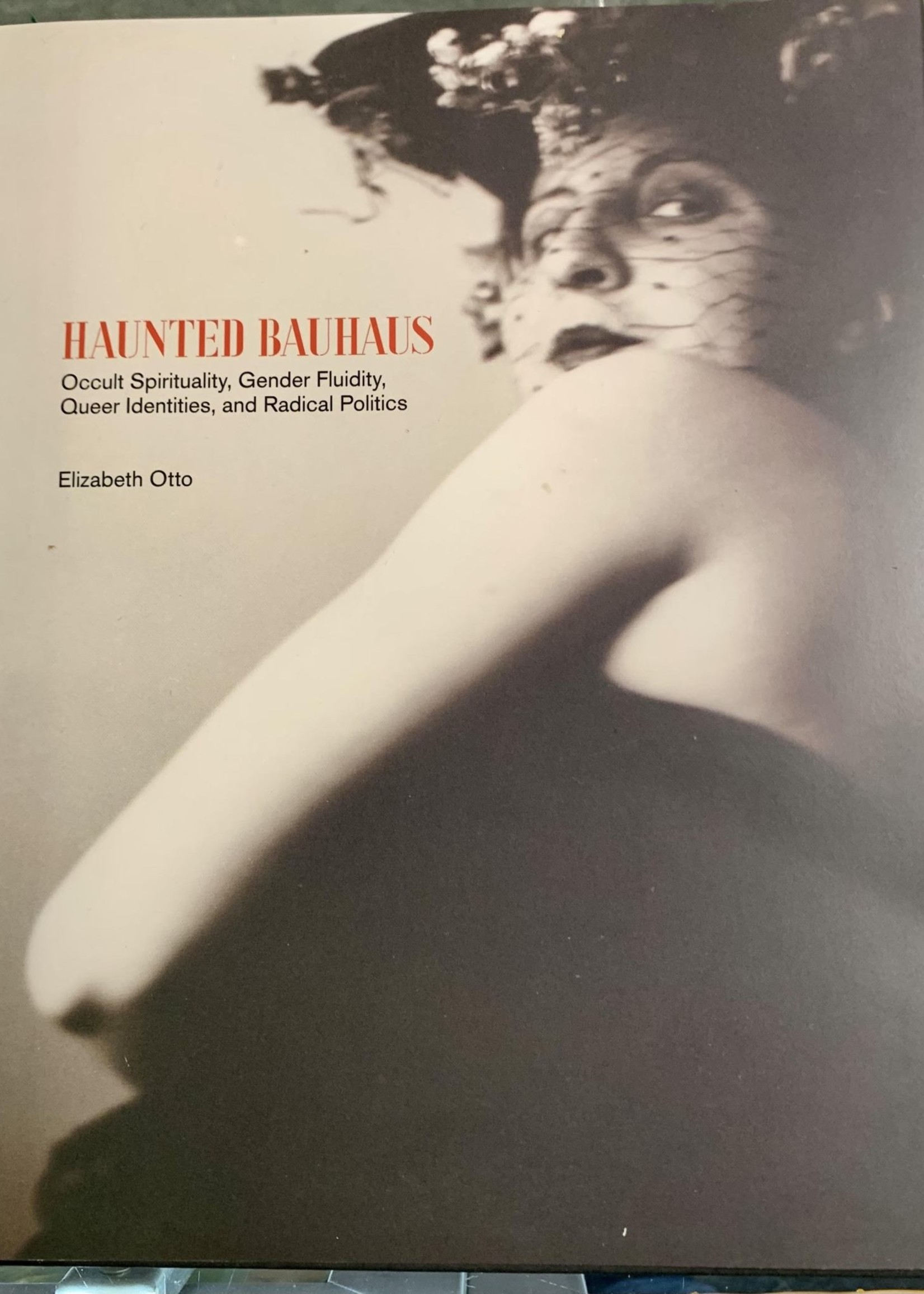 Haunted Bauhaus OCCULT SPIRITUALITY, GENDER FLUIDITY, QUEER IDENTITIES, AND RADICAL POLITICS - By ELIZABETH OTTO