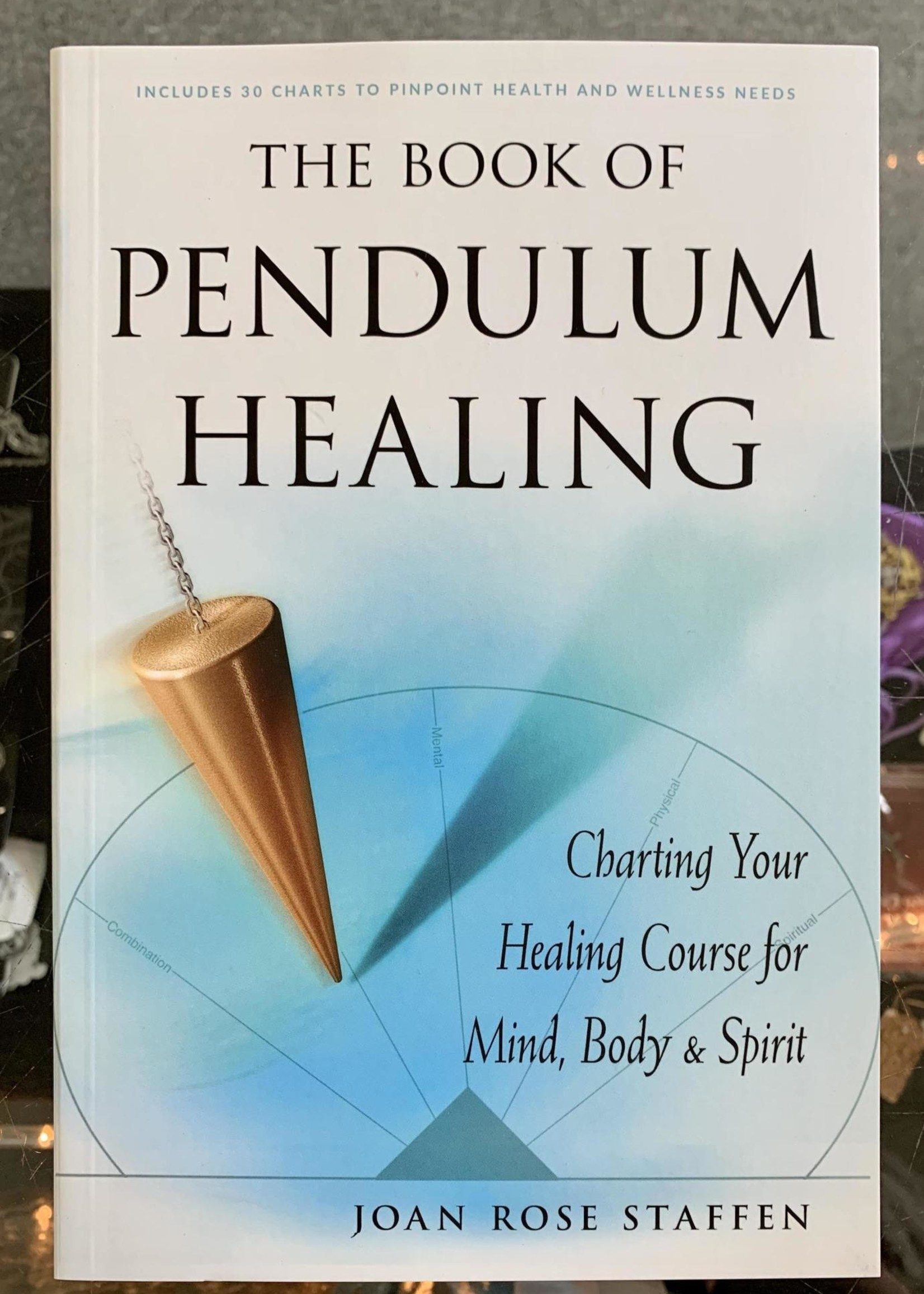 The Book of Pendulum Healing Charting Your Healing Course for Mind, Body, & Spirit - Joan Rose Staffen