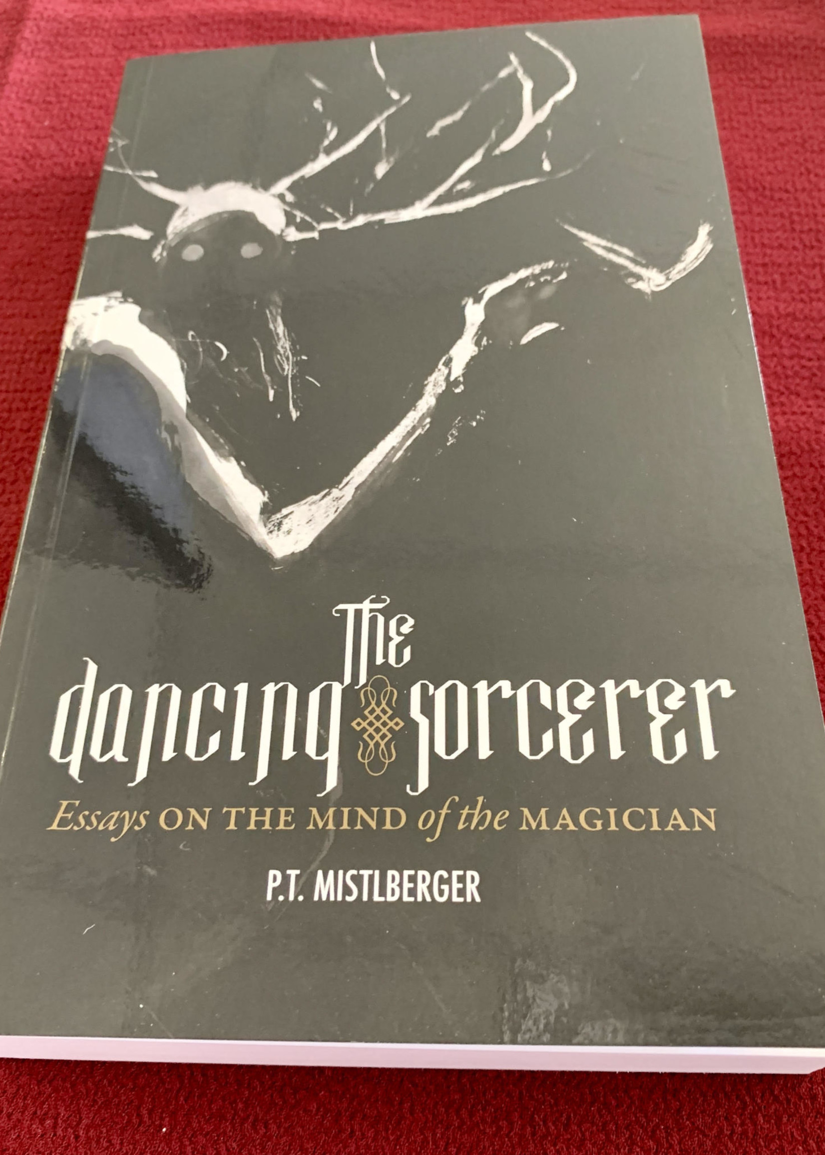 The Dancing Sorcerer Essays on the Mind of the Magician   by P.T. Mistlberger