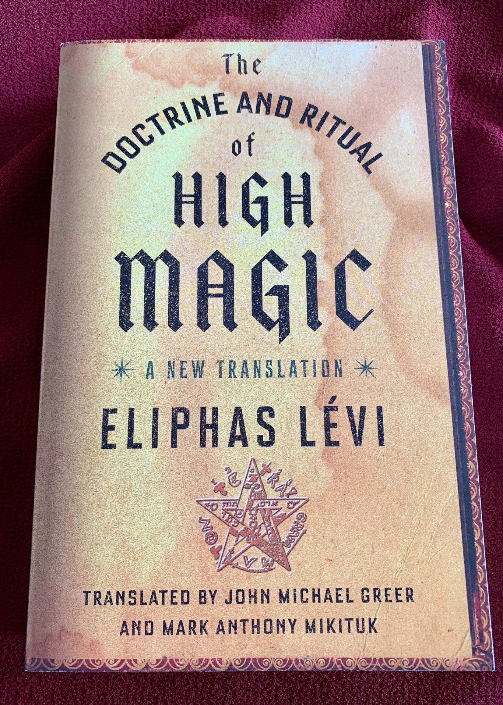 The Doctrine and Ritual of High Magic A NEW TRANSLATION By ELIPHAS LÉVI Translated by John Michael Greer and Mark Anthony Mikituk